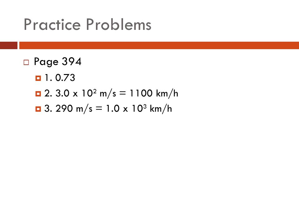 Practice Problems Page 394 1. 0.73 2. 3.0 x 102 m/s = 1100 km/h