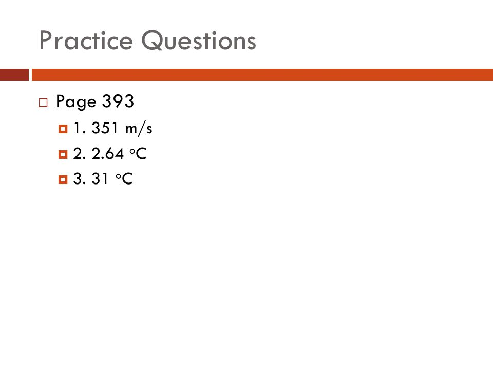 Practice Questions Page 393 1. 351 m/s 2. 2.64 oC 3. 31 oC