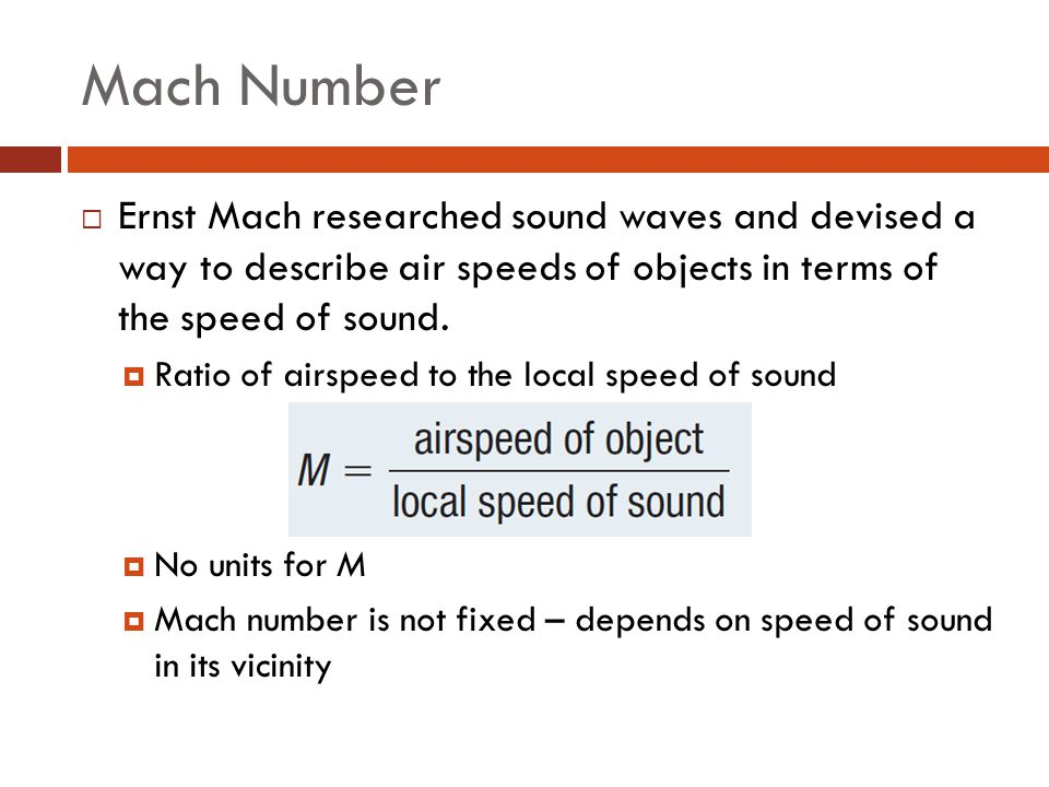 Mach Number Ernst Mach researched sound waves and devised a way to describe air speeds of objects in terms of the speed of sound.
