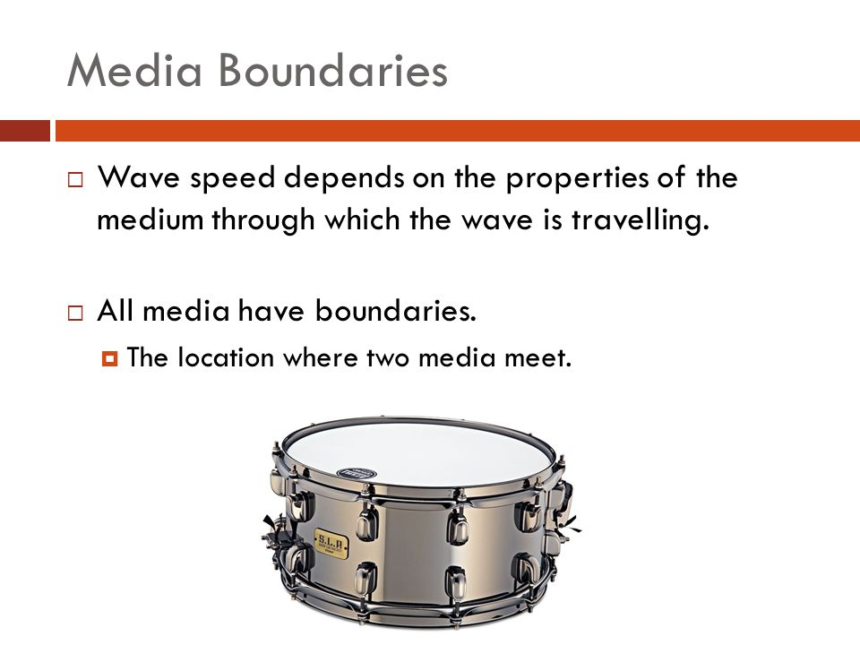 Media Boundaries Wave speed depends on the properties of the medium through which the wave is travelling.