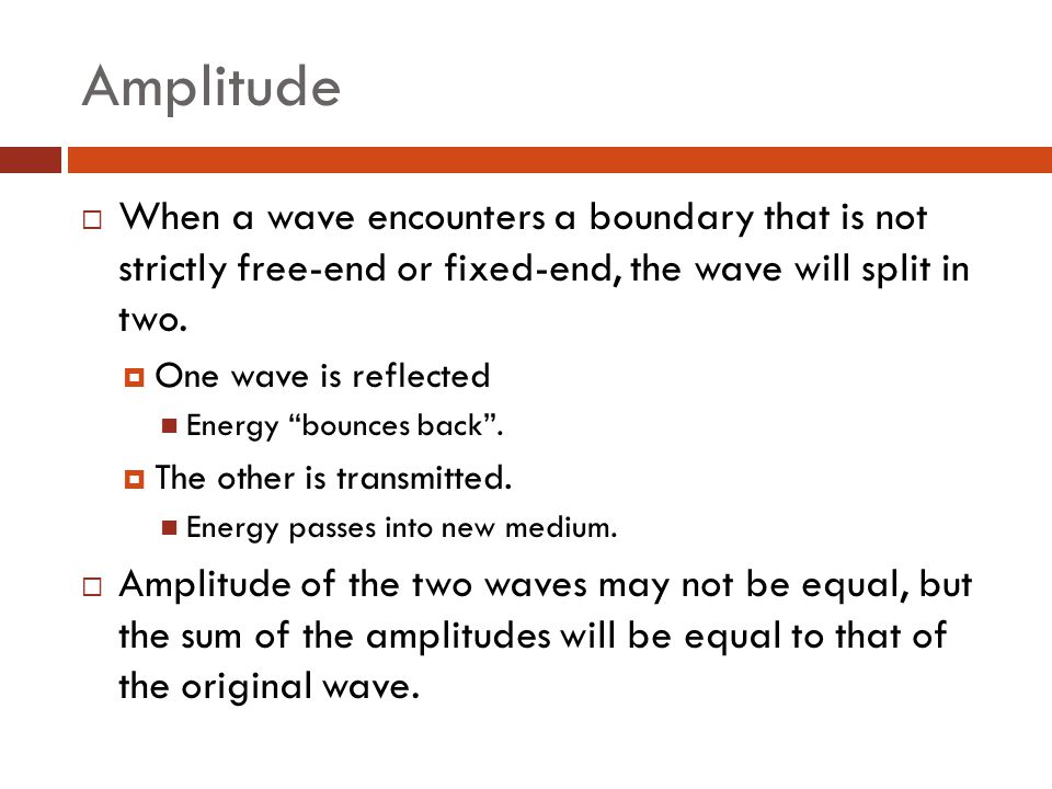 Amplitude When a wave encounters a boundary that is not strictly free-end or fixed-end, the wave will split in two.