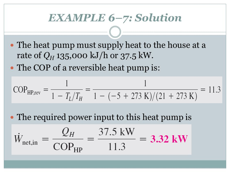 EXAMPLE 6–7: Solution The heat pump must supply heat to the house at a rate of QH 135,000 kJ/h or 37.5 kW.
