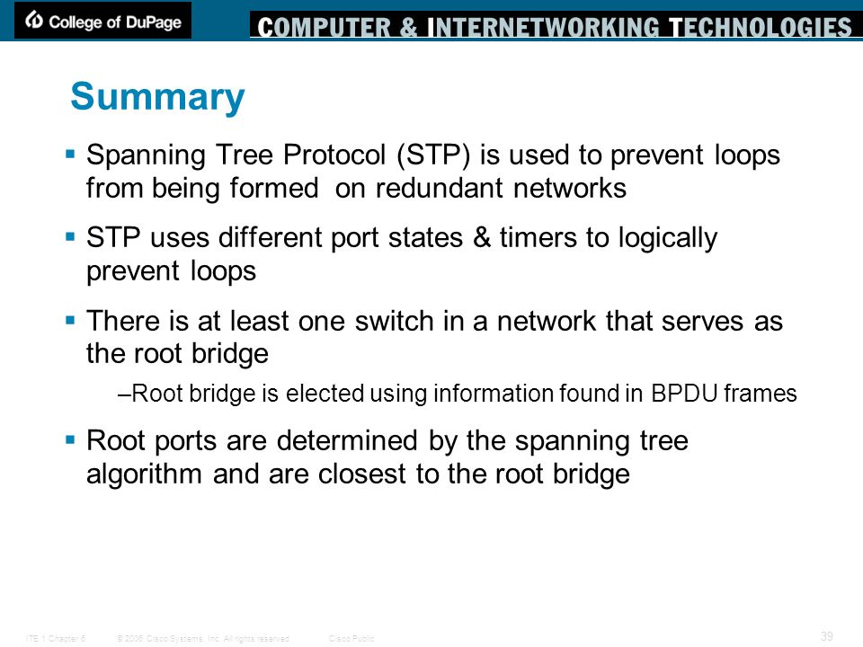 Summary Spanning Tree Protocol (STP) is used to prevent loops from being formed on redundant networks.