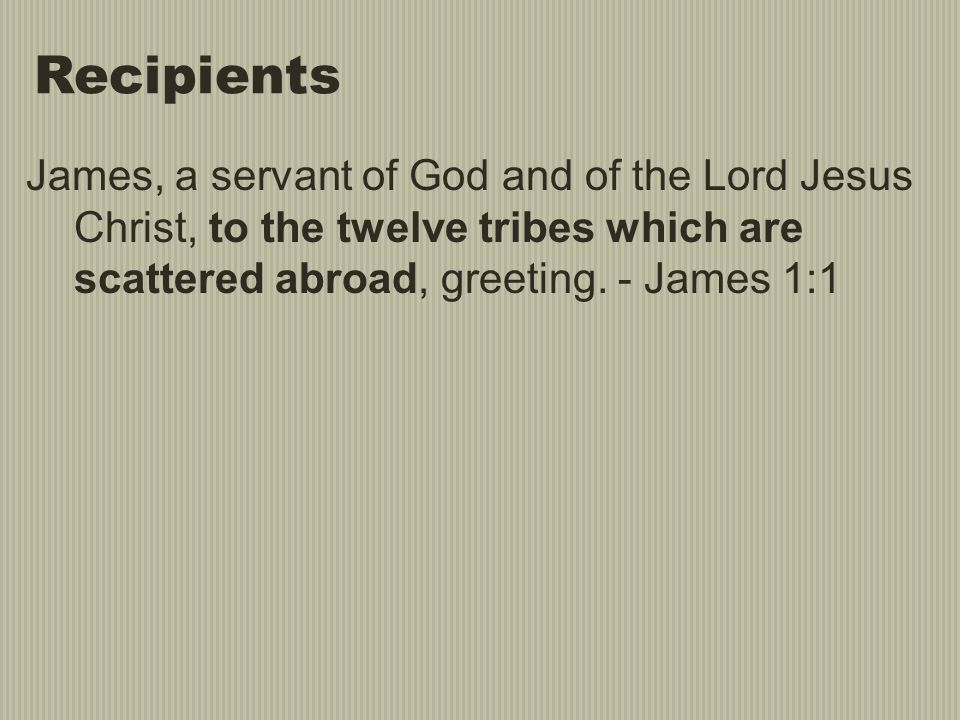 Recipients James, a servant of God and of the Lord Jesus Christ, to the twelve tribes which are scattered abroad, greeting.