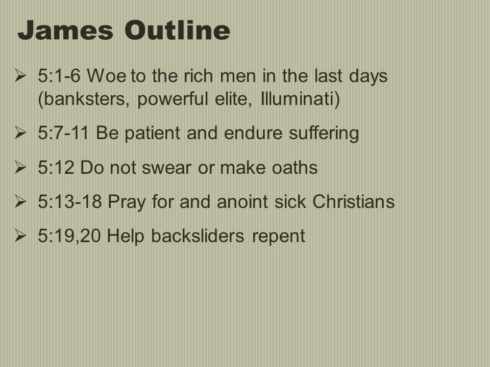 James Outline 5:1-6 Woe to the rich men in the last days (banksters, powerful elite, Illuminati) 5:7-11 Be patient and endure suffering.