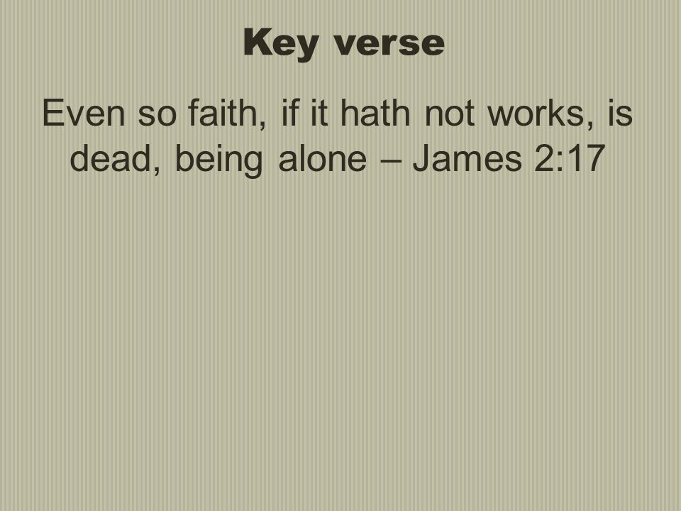 Even so faith, if it hath not works, is dead, being alone – James 2:17