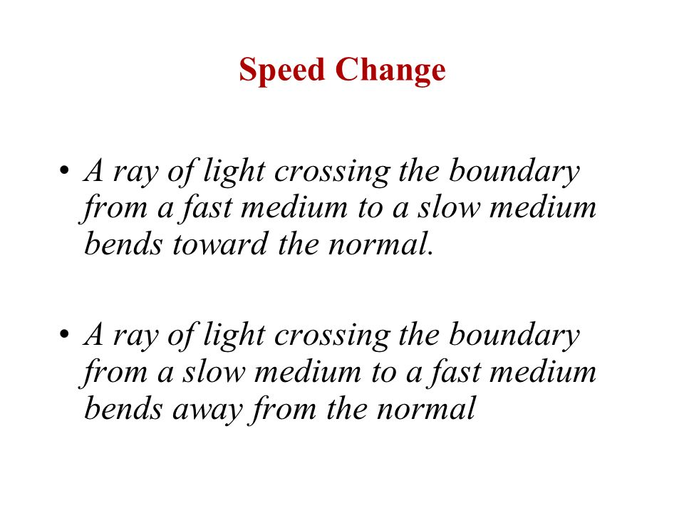 Speed Change A ray of light crossing the boundary from a fast medium to a slow medium bends toward the normal.