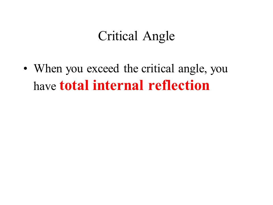 Critical Angle When you exceed the critical angle, you have total internal reflection