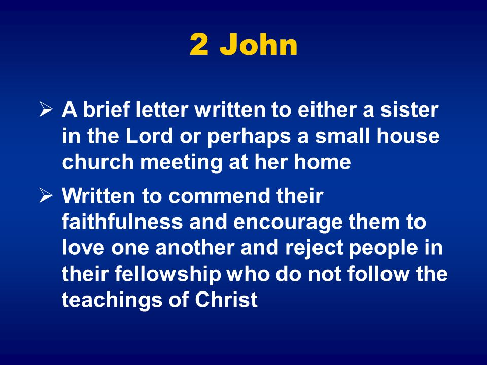 2 John A brief letter written to either a sister in the Lord or perhaps a small house church meeting at her home.