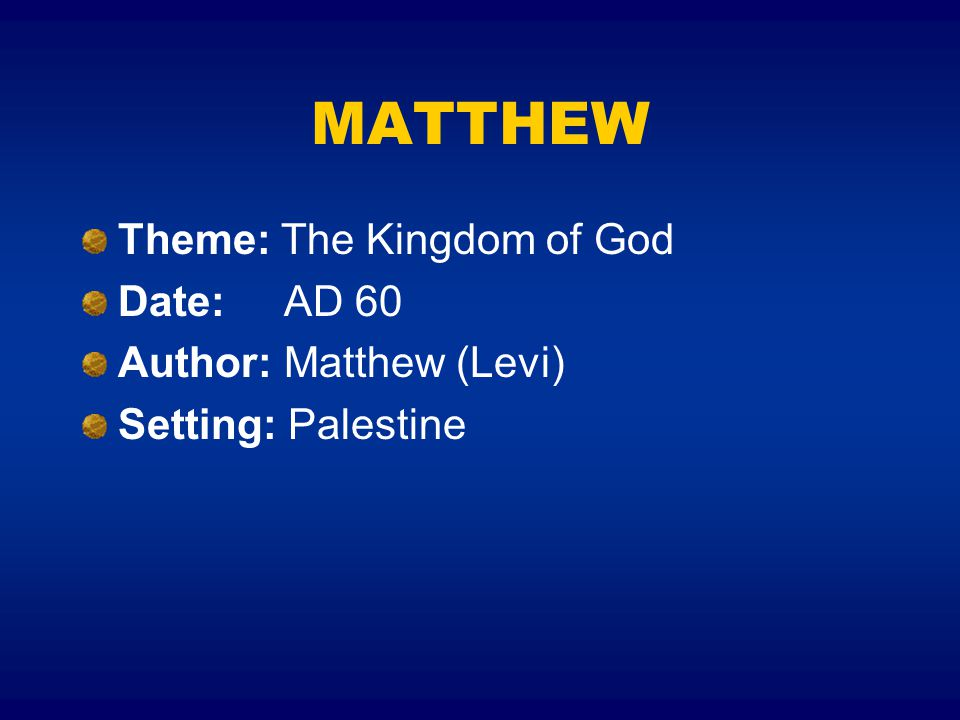 MATTHEW Theme: The Kingdom of God Date: AD 60 Author: Matthew (Levi)