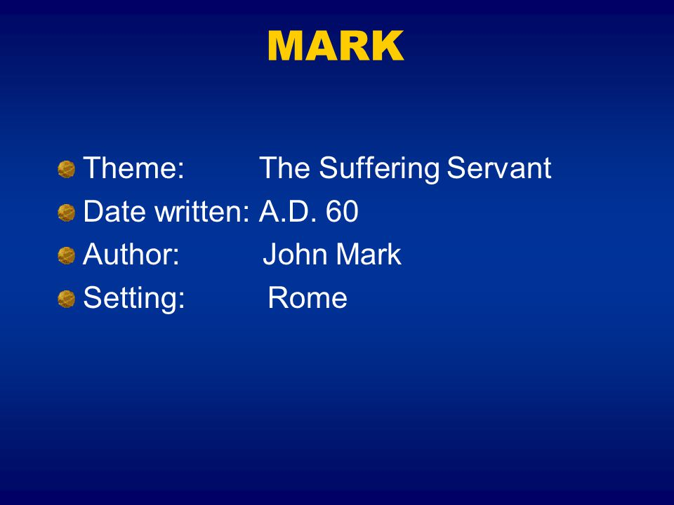 MARK Theme: The Suffering Servant Date written: A.D. 60
