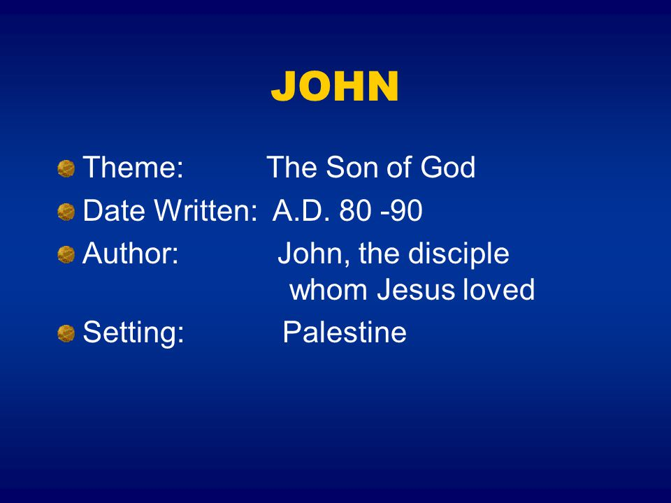 JOHN Theme: The Son of God Date Written: A.D. 80 -90