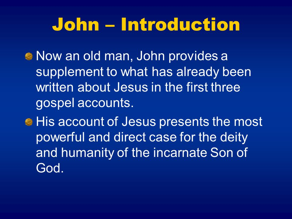 John – Introduction Now an old man, John provides a supplement to what has already been written about Jesus in the first three gospel accounts.