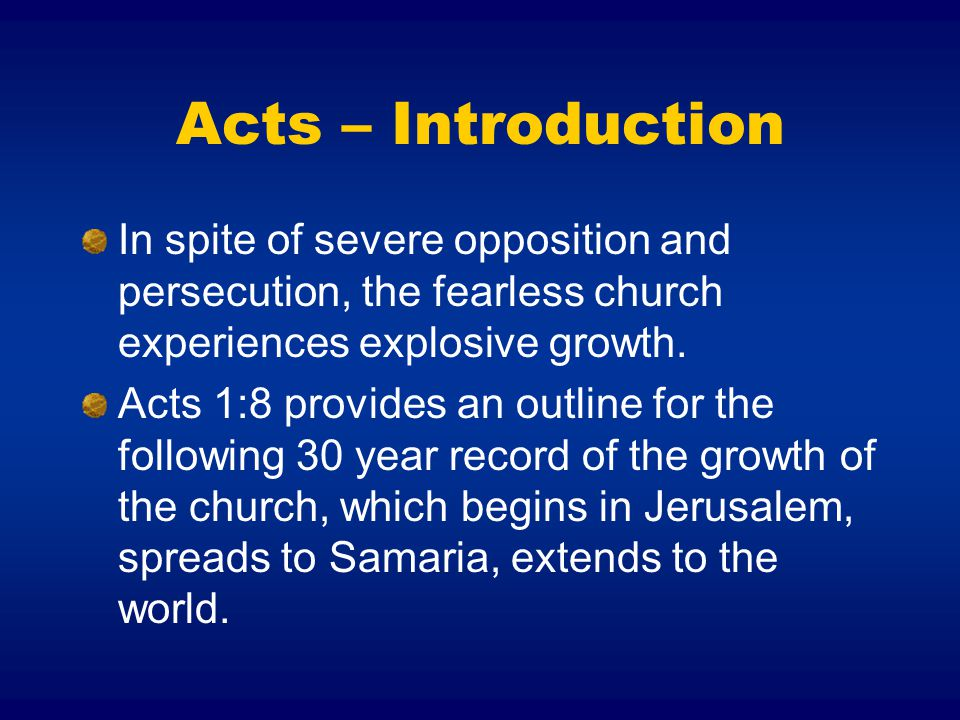Acts – Introduction In spite of severe opposition and persecution, the fearless church experiences explosive growth.