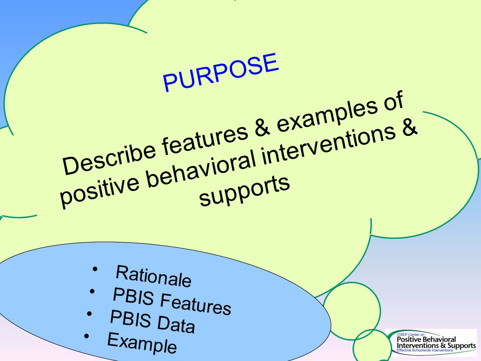PURPOSE Describe features & examples of positive behavioral interventions & supports.