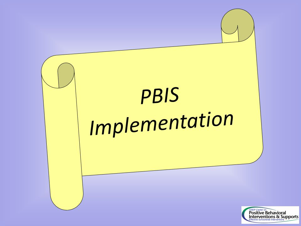 PBIS Implementation IMPLEMENTATION OF PBIS is driven by the THEORY OF ACTION AND OPERATIONAL FEATURES OF PBIS.