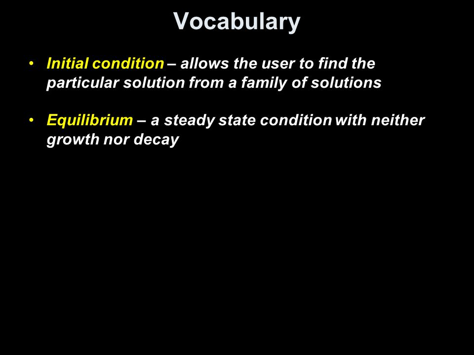 Vocabulary Initial condition – allows the user to find the particular solution from a family of solutions.