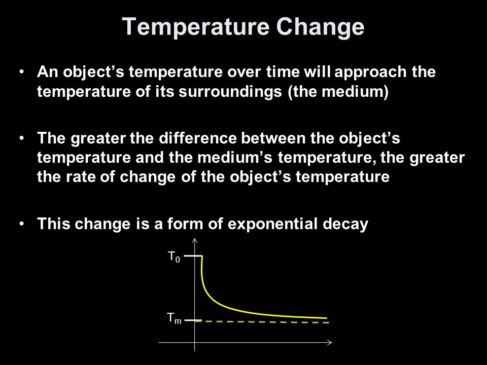 Temperature Change An object's temperature over time will approach the temperature of its surroundings (the medium)