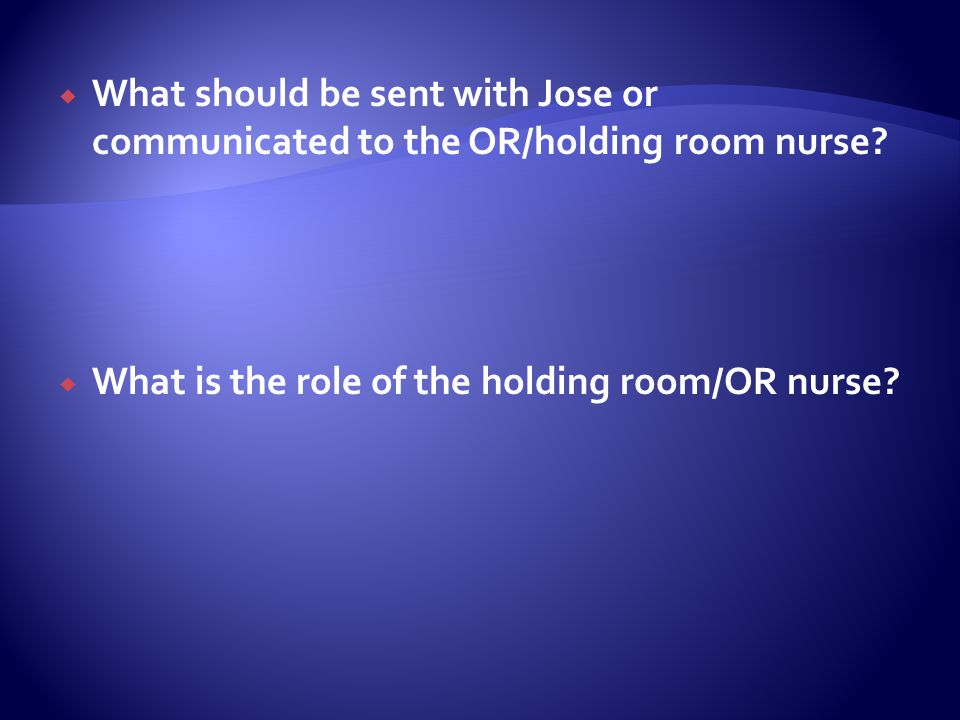 What should be sent with Jose or communicated to the OR/holding room nurse
