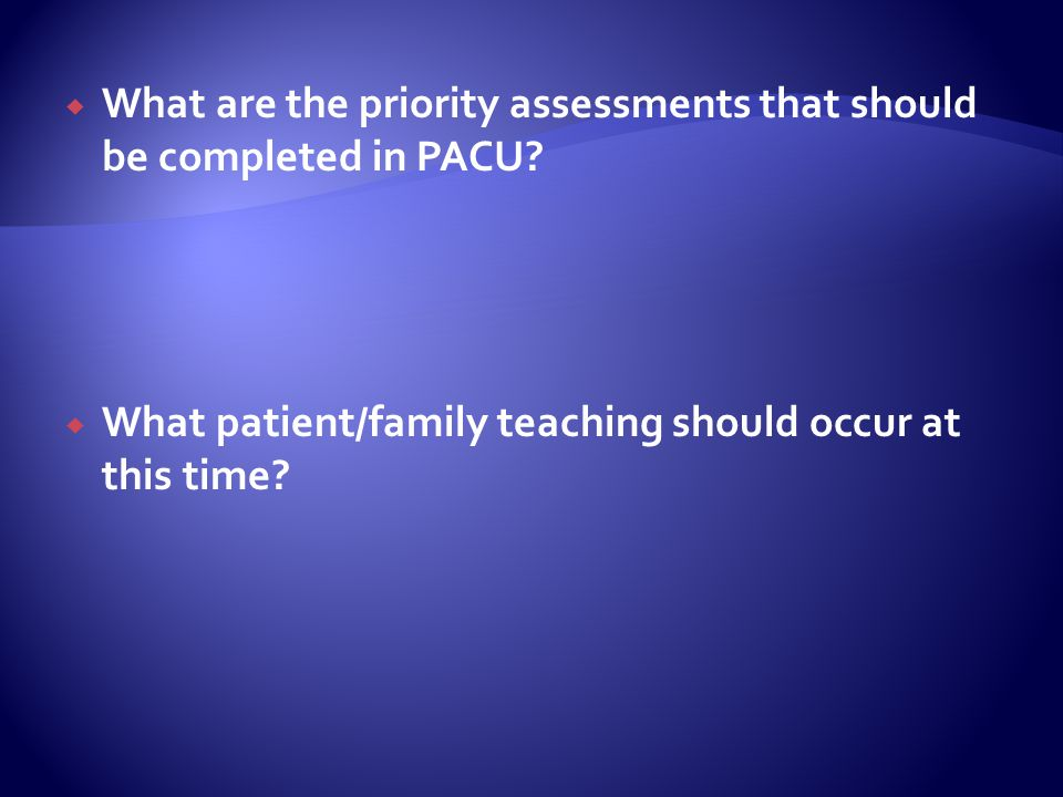 What are the priority assessments that should be completed in PACU