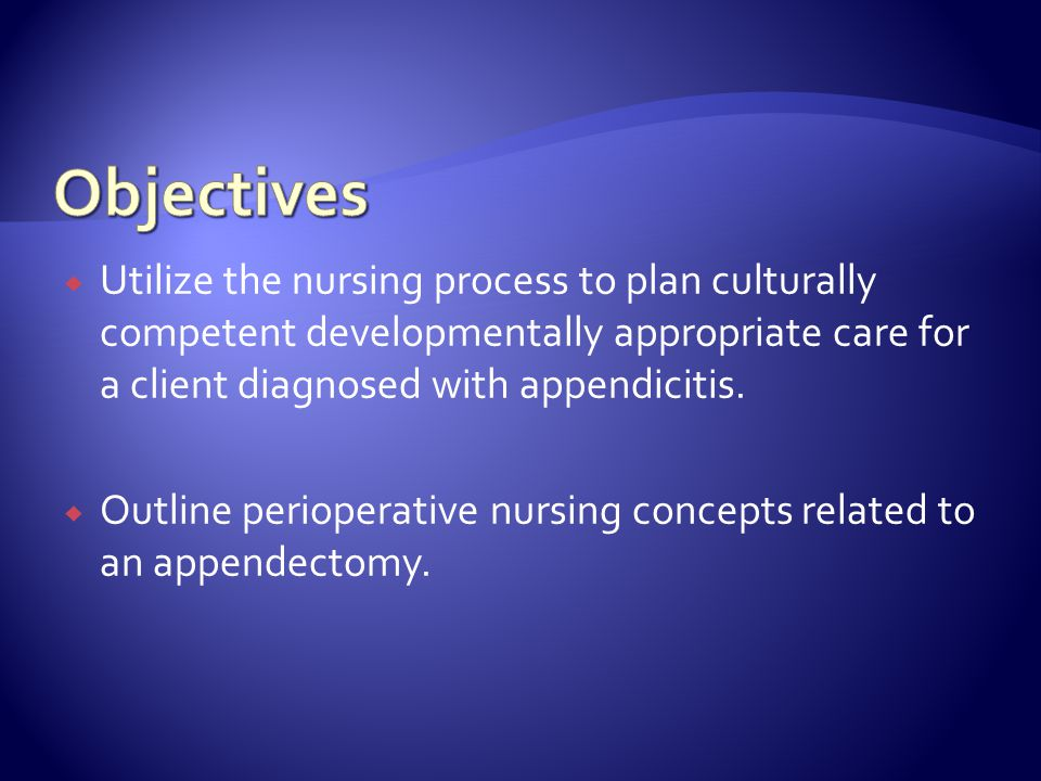 Objectives Utilize the nursing process to plan culturally competent developmentally appropriate care for a client diagnosed with appendicitis.