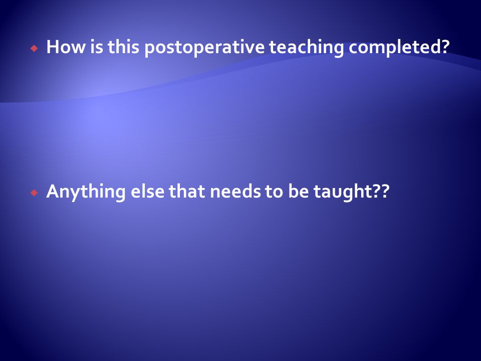 How is this postoperative teaching completed