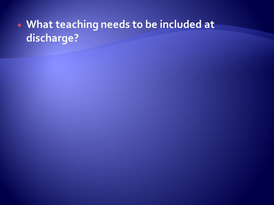 What teaching needs to be included at discharge