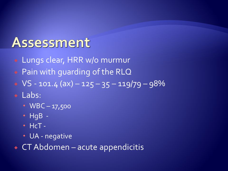 Assessment Lungs clear, HRR w/o murmur Pain with guarding of the RLQ