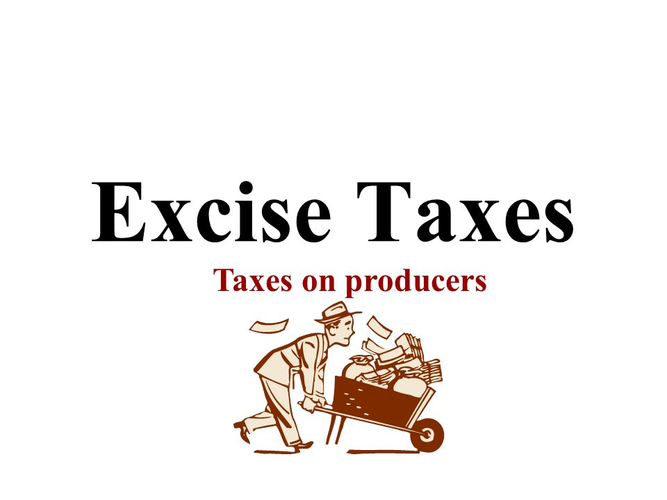 Excise Taxes Taxes on producers