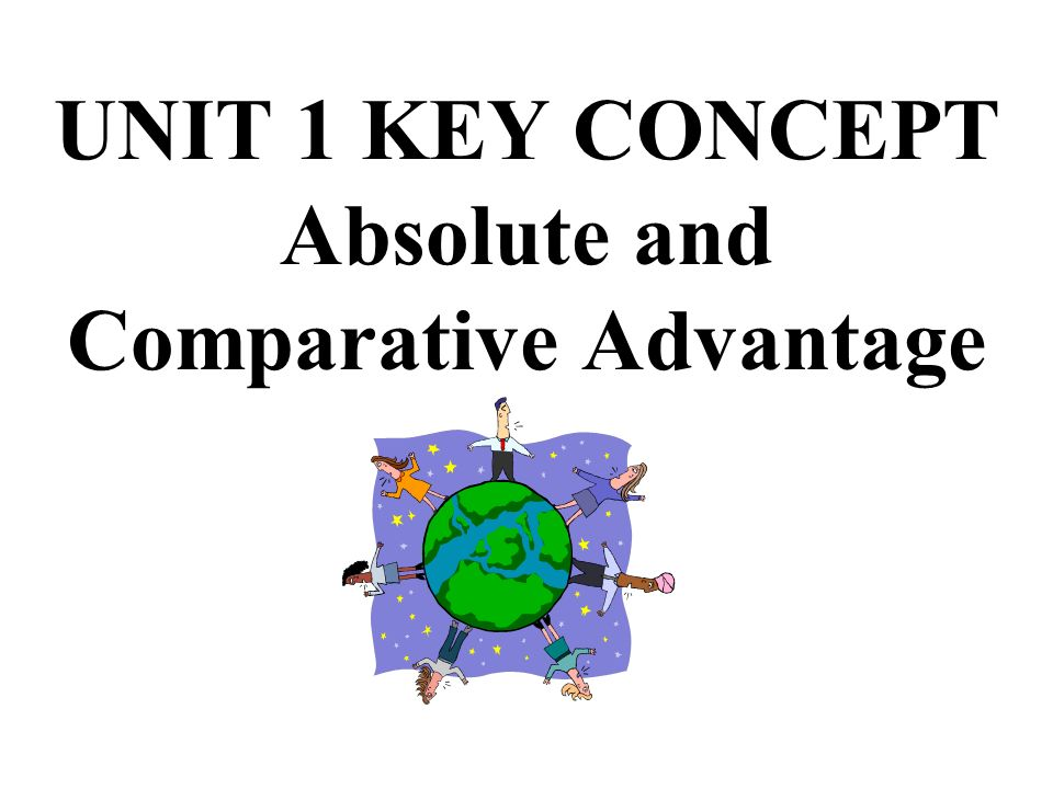 UNIT 1 KEY CONCEPT Absolute and Comparative Advantage