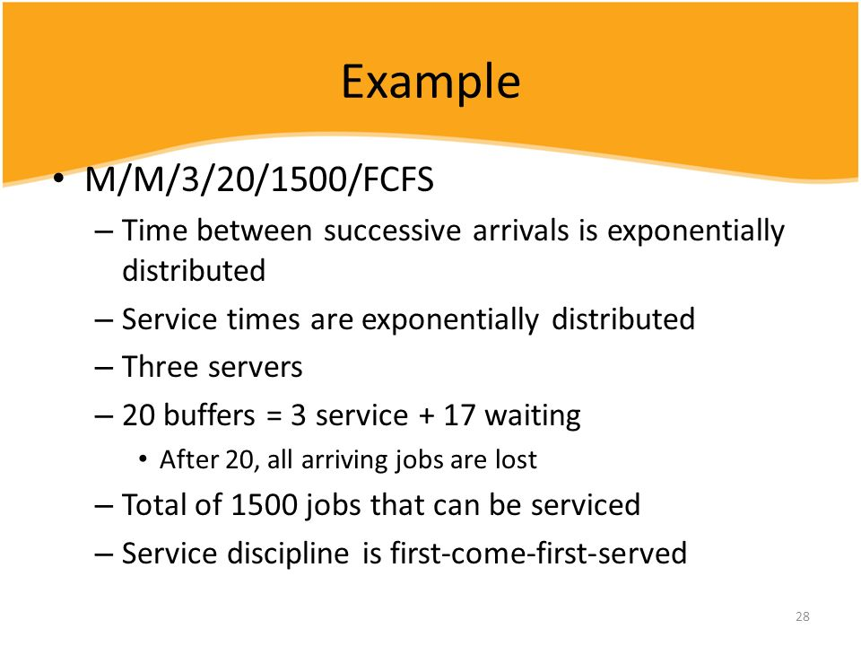 Example M/M/3/20/1500/FCFS. Time between successive arrivals is exponentially distributed. Service times are exponentially distributed.