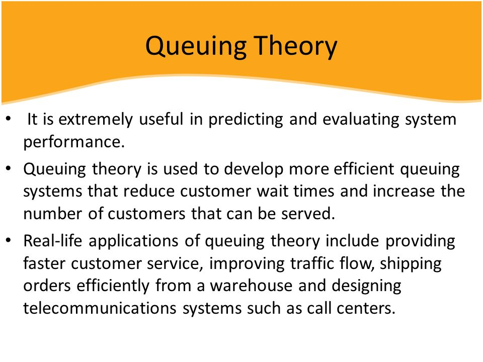 Queuing Theory It is extremely useful in predicting and evaluating system performance.