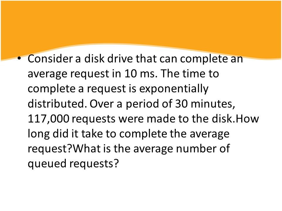 Consider a disk drive that can complete an average request in 10 ms