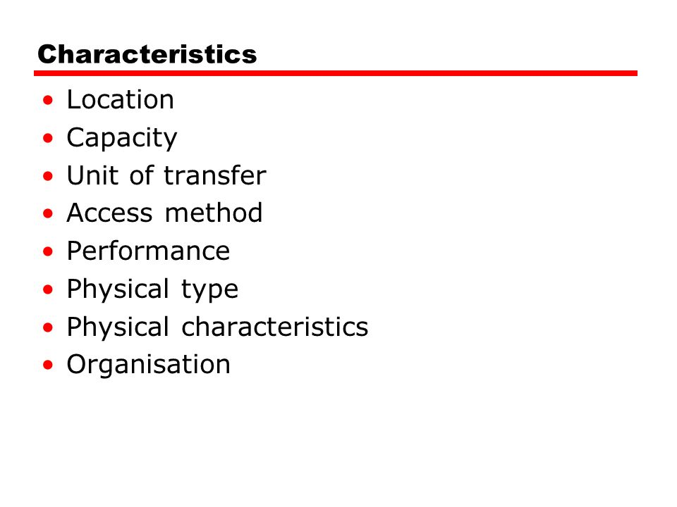 Characteristics Location. Capacity. Unit of transfer. Access method. Performance. Physical type.
