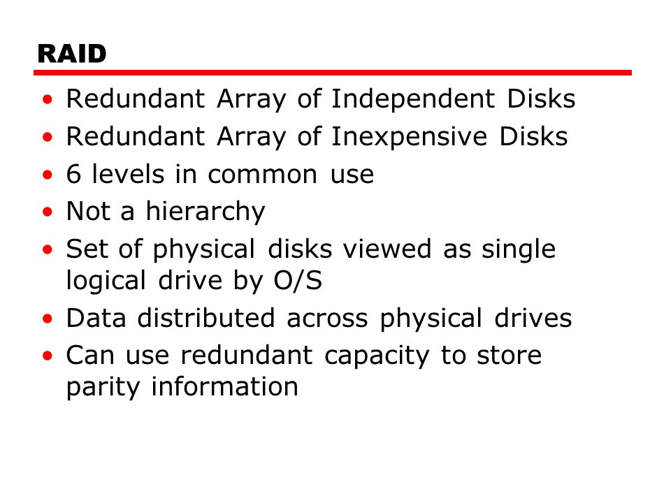RAID Redundant Array of Independent Disks. Redundant Array of Inexpensive Disks. 6 levels in common use.