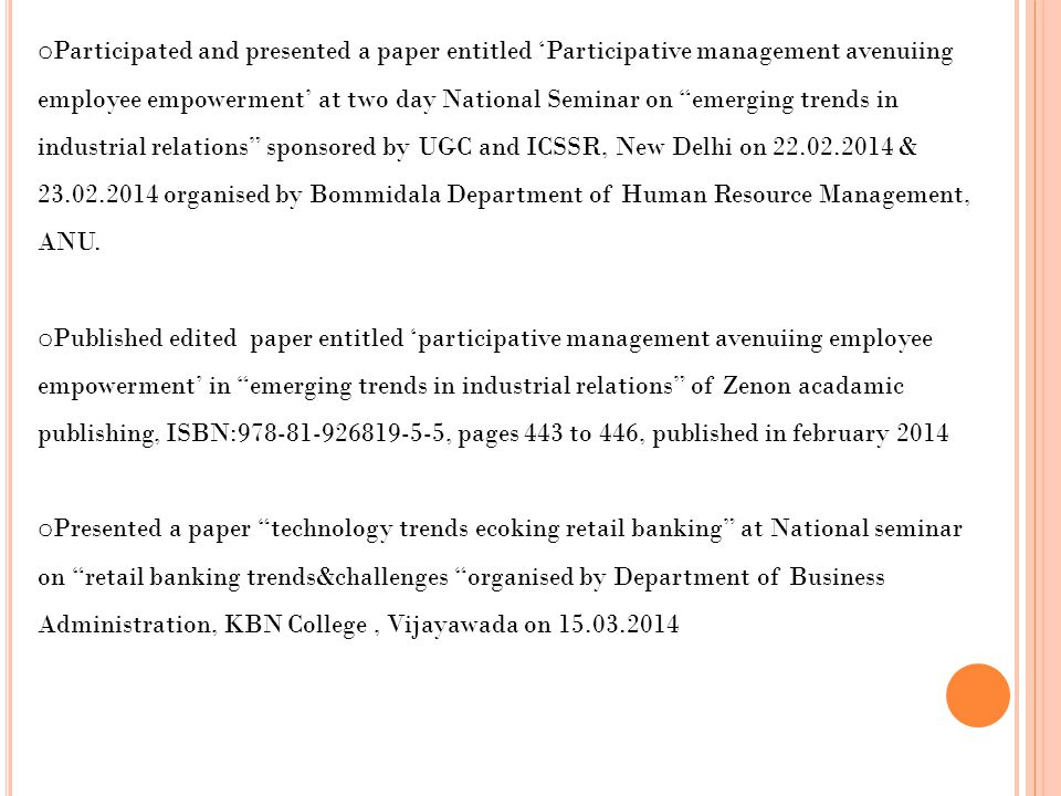 Participated and presented a paper entitled 'Participative management avenuiing employee empowerment' at two day National Seminar on emerging trends in industrial relations sponsored by UGC and ICSSR, New Delhi on 22.02.2014 & 23.02.2014 organised by Bommidala Department of Human Resource Management, ANU.