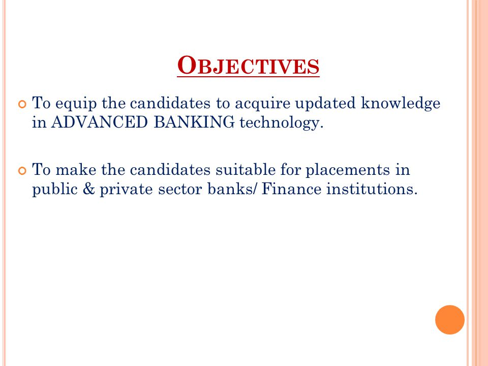 Objectives To equip the candidates to acquire updated knowledge in advanced banking technology.