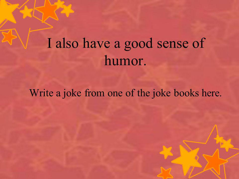 I also have a good sense of humor