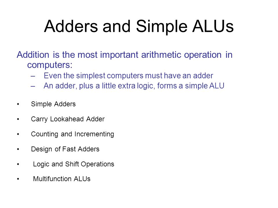Adders and Simple ALUs Addition is the most important arithmetic operation in computers: Even the simplest computers must have an adder.