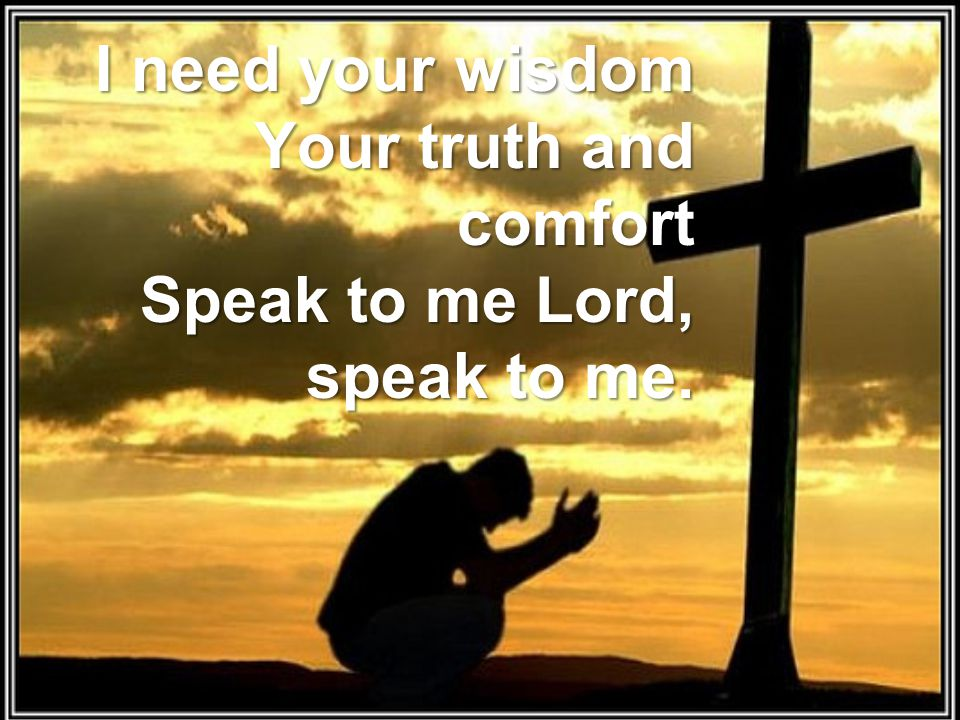 I need your wisdom Your truth and comfort Speak to me Lord, speak to me.