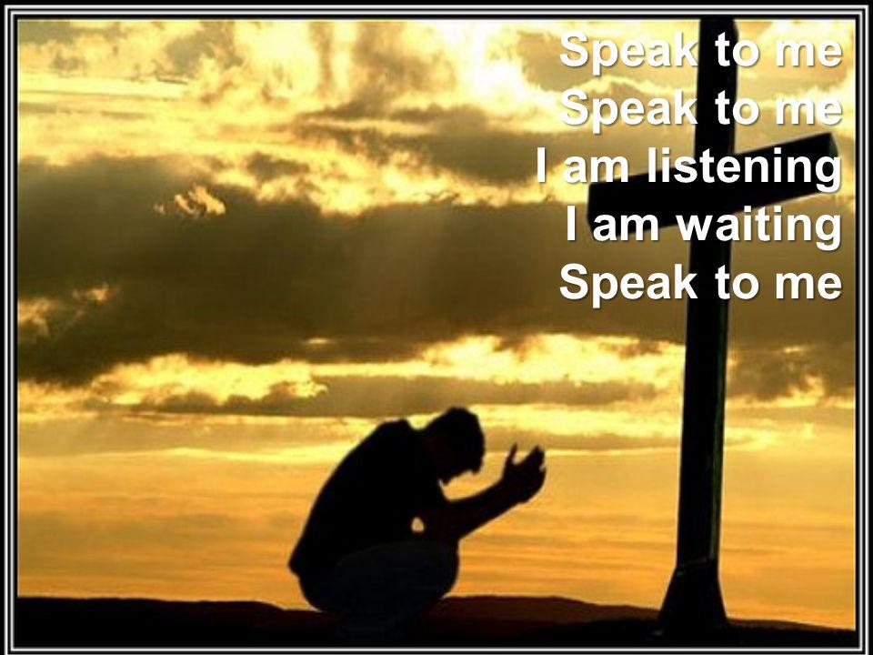 Speak to me Speak to me I am listening I am waiting Speak to me
