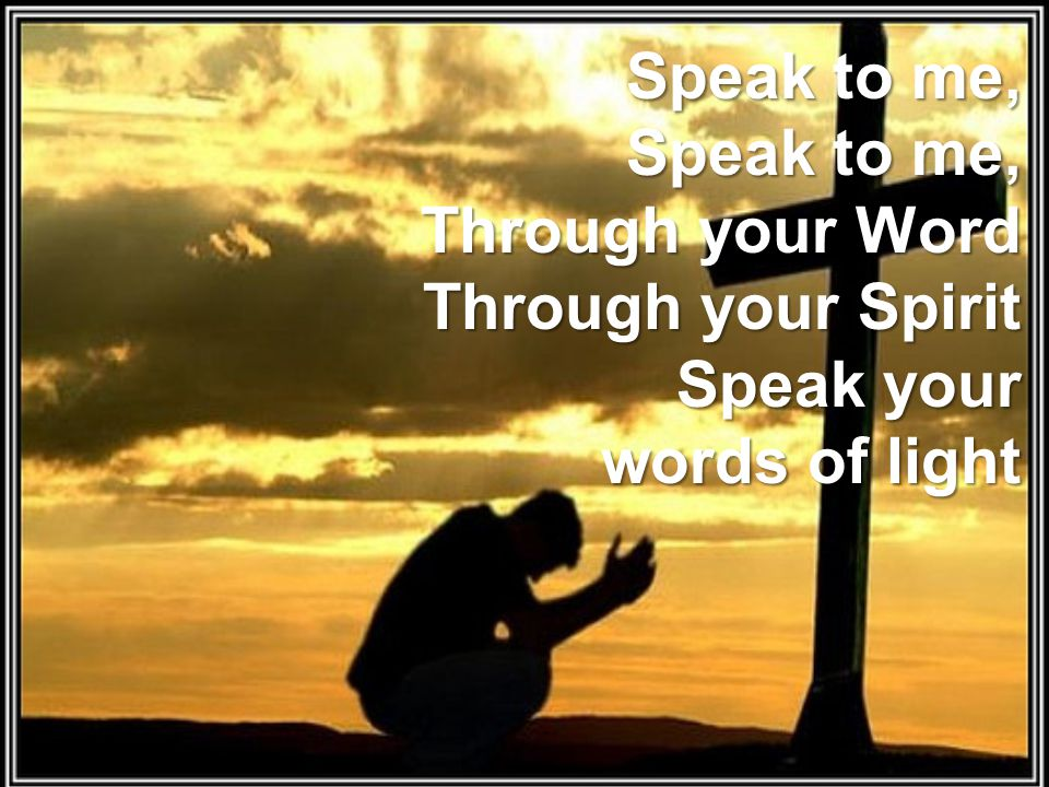 Speak to me, Speak to me, Through your Word Through your Spirit Speak your words of light