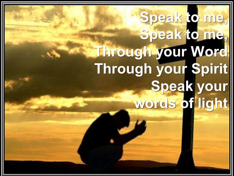 Speak to me, Speak to me, Through your Word Through your Spirit Speak your words of light