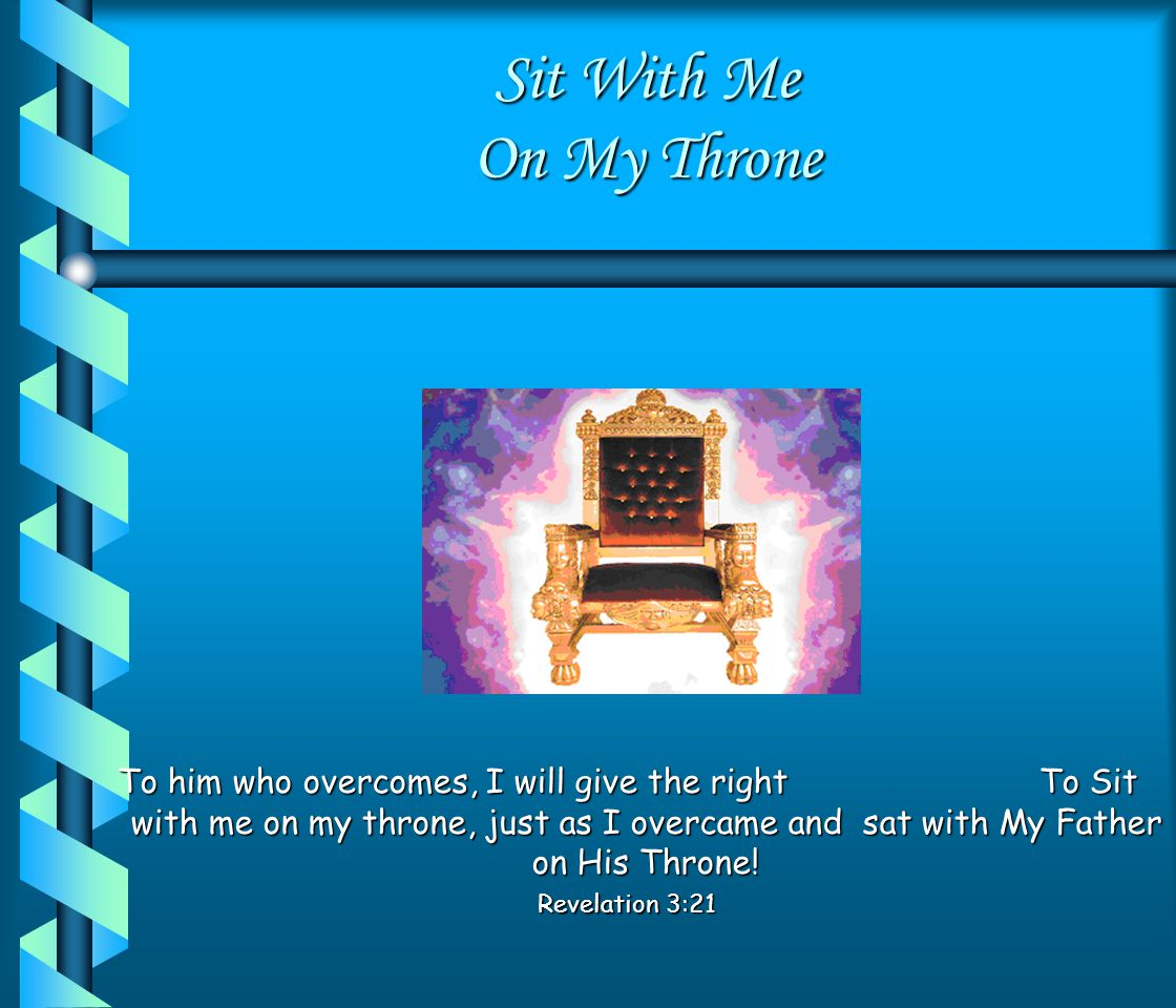 Sit With Me On My Throne King of King and Lord of Lords.