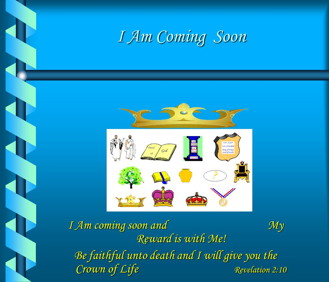 I Am coming soon and My Reward is with Me!