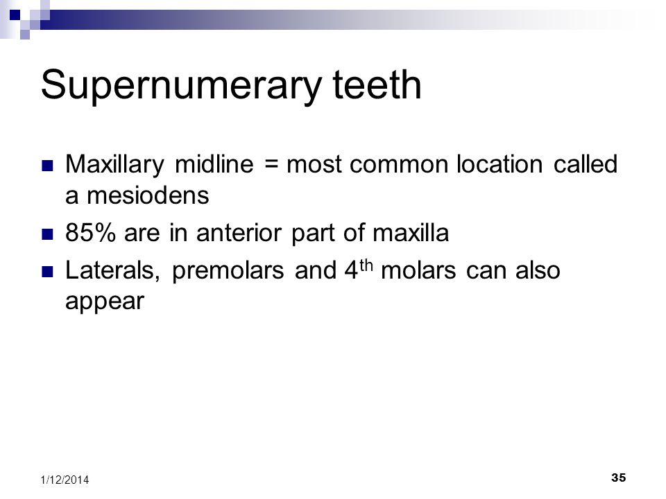 Supernumerary teeth Maxillary midline = most common location called a mesiodens. 85% are in anterior part of maxilla.