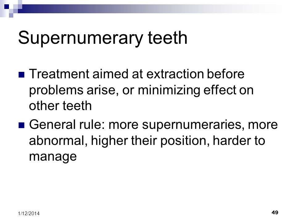 Supernumerary teeth Treatment aimed at extraction before problems arise, or minimizing effect on other teeth.