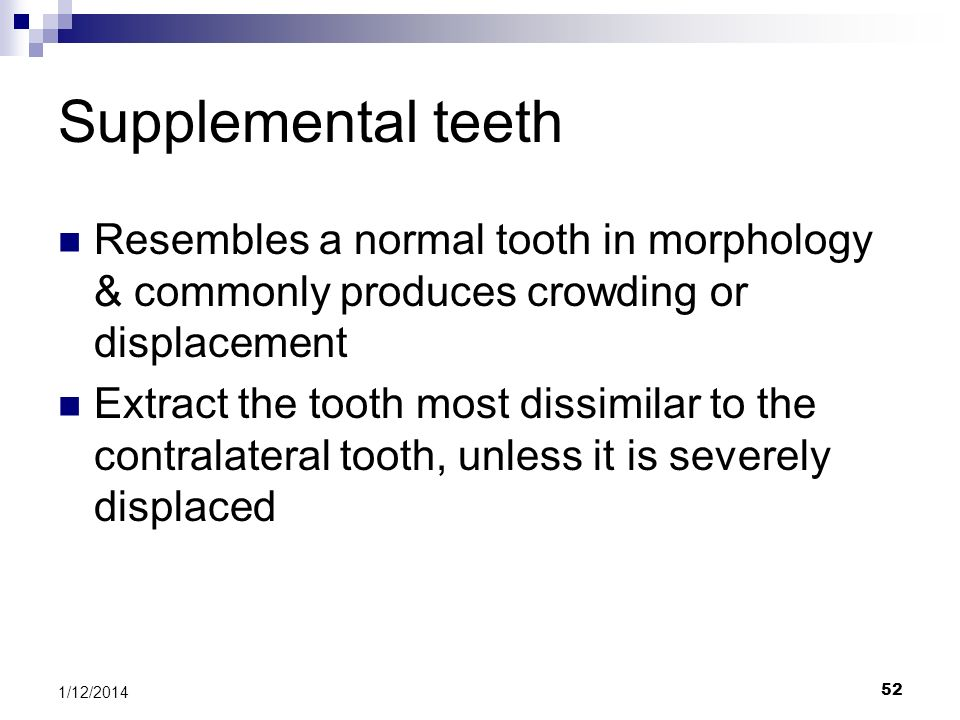 Supplemental teeth Resembles a normal tooth in morphology & commonly produces crowding or displacement.