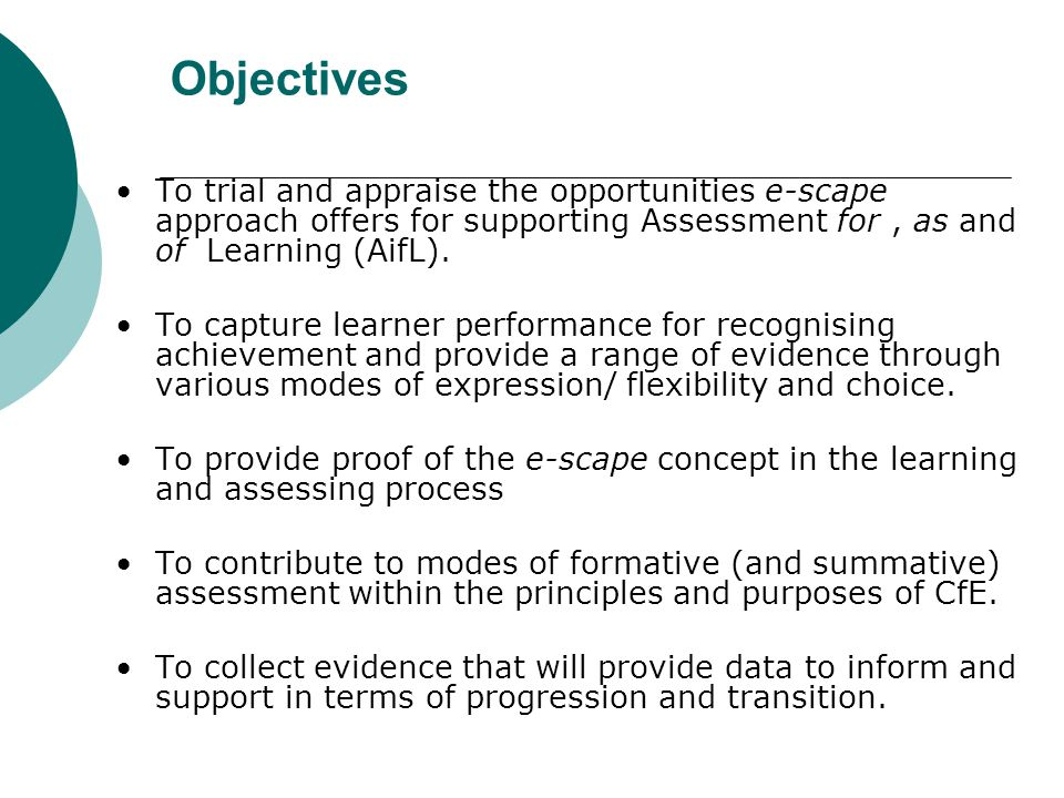 Objectives • To trial and appraise the opportunities e-scape approach offers for supporting Assessment for , as and of Learning (AifL).