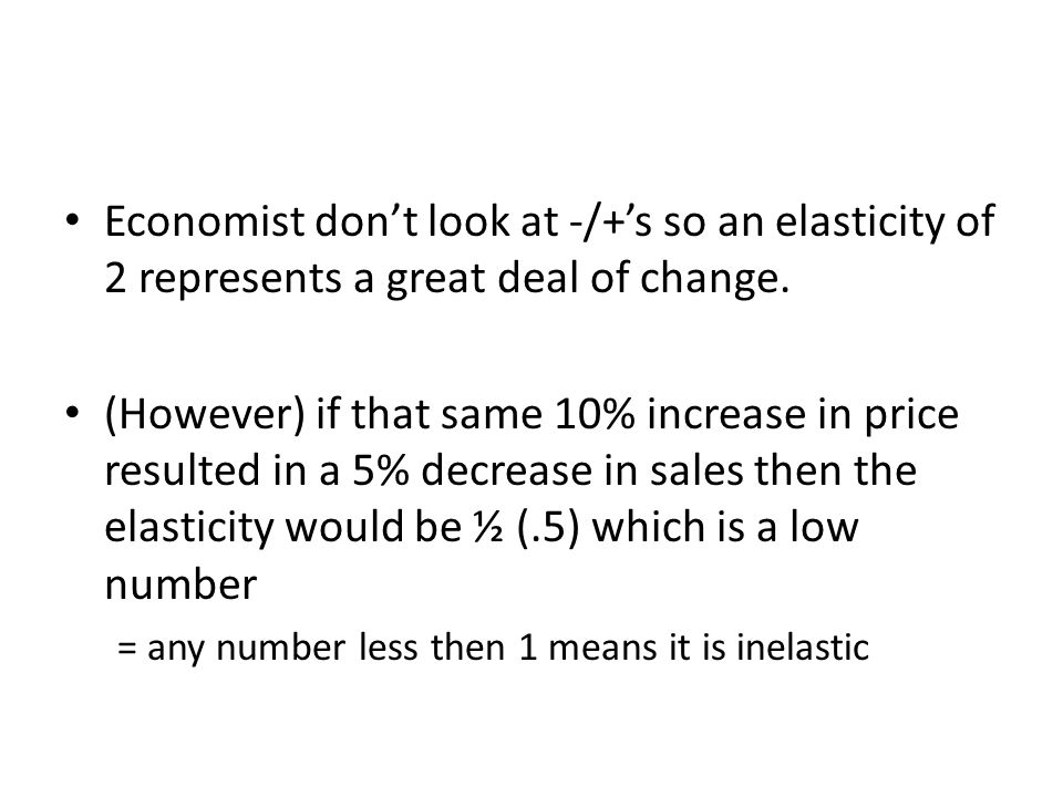 Economist don't look at -/+'s so an elasticity of 2 represents a great deal of change.